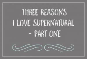 Three Reasons I Love Supernatural - Part One