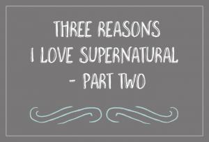 Three Reasons I Love Supernatural - Part Two