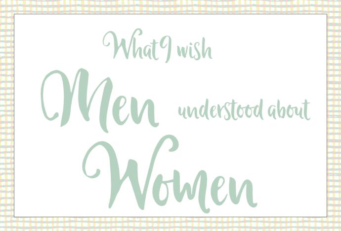 What I wish men understood about women