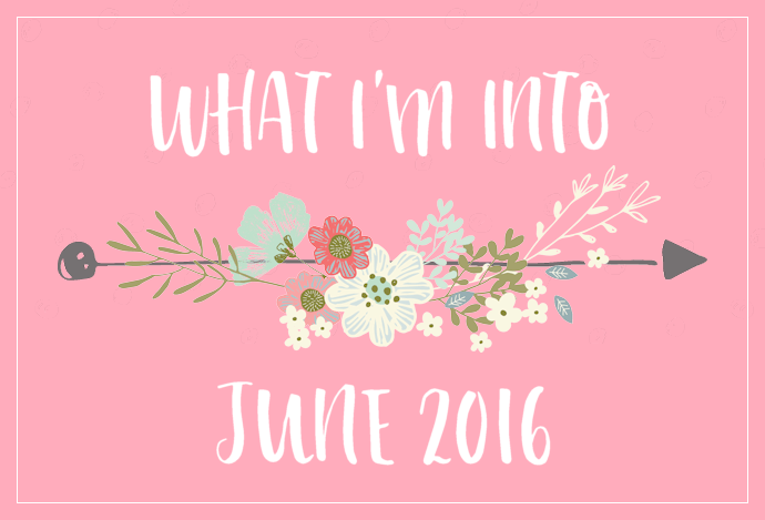 What I'm Into - June 2016