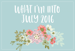 What I'm Into - July 2016