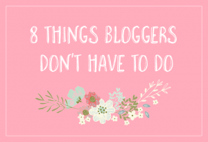 8 Things Bloggers Don't Have to Do